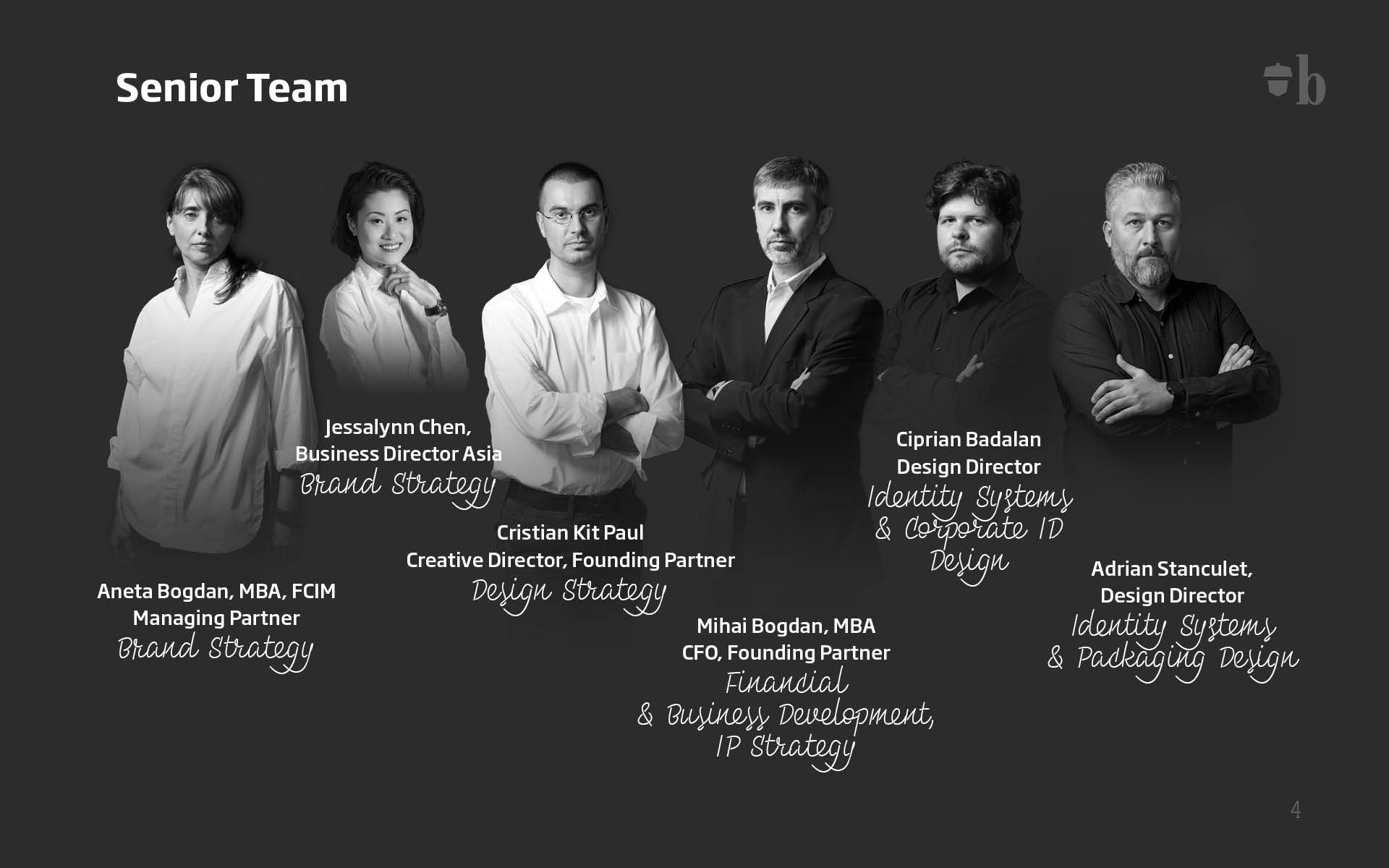 Senior Team: Aneta Bogdan, MBA, FCIM, Managing Partner, Brand Strategy; Jessalynn Chen, Business Director Asia, Brand Strategy, Business Development; Cristian Kit Paul, Creative Director, Founding Partner, Design Strategy; Mihai Bogdan, MBA, CFO, Founding Partner, Financial Business Development, IP Strategy; Ciprian Badalan,Design Director, Identity Systems, Corporate ID Design; Adrian Stanculet, Design Director, Identity Systems, Packaging Design.